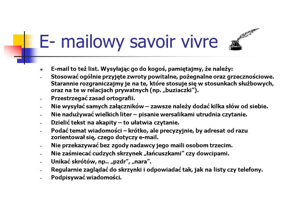 E- mailowy savoir vivre E-mail to też list. Wysyłając go do kogoś, pamiętajmy, że należy: Stosować ogólnie przyjęte zwroty powitalne, pożegnalne oraz