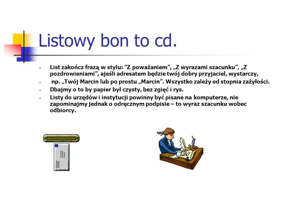 Listowy bon to cd. List zakończ frazą w stylu: Z poważaniem, Z wyrazami szacunku, Z pozdrowieniami, ajeśli adresatem będzie twój dobry przyjaciel, wys