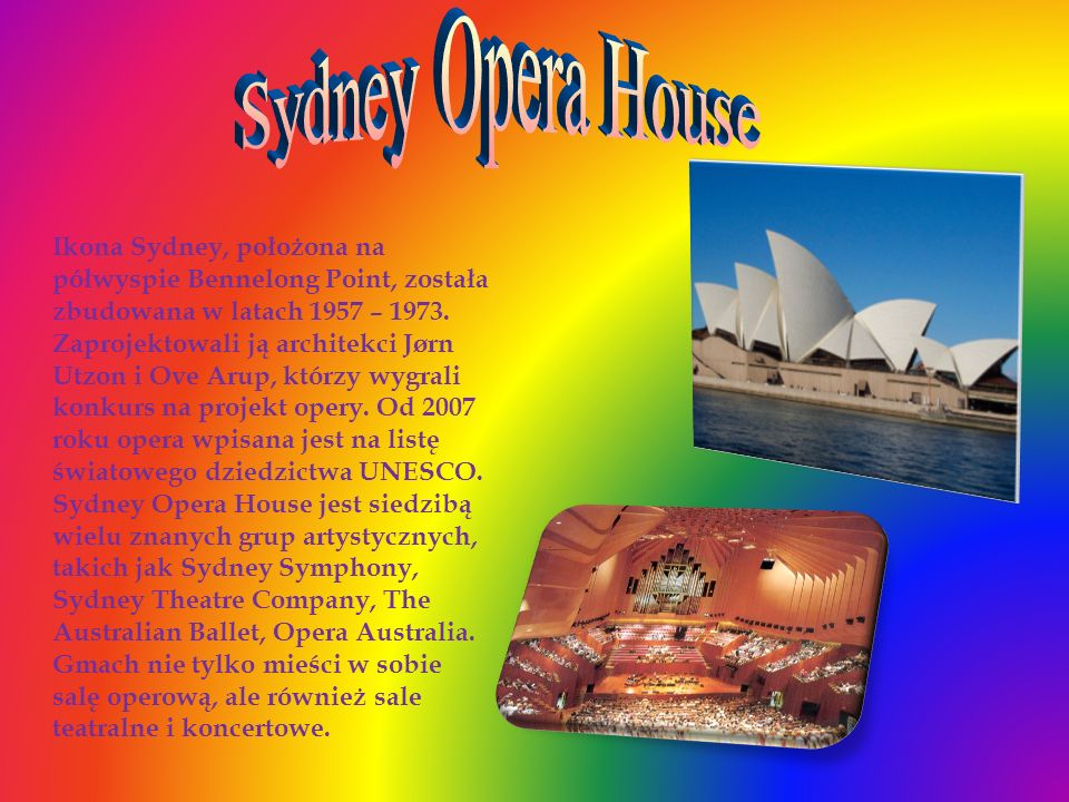Ikona Sydney, położona na półwyspie Bennelong Point, została zbudowana w latach 1957 – 1973. Zaprojektowali ją architekci Jørn Utzon i Ove Arup, którz