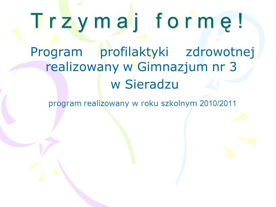 T r z y m a j f o r m ę ! Program profilaktyki zdrowotnej realizowany w Gimnazjum nr 3 w Sieradzu program realizowany w roku szkolnym 2010/2011