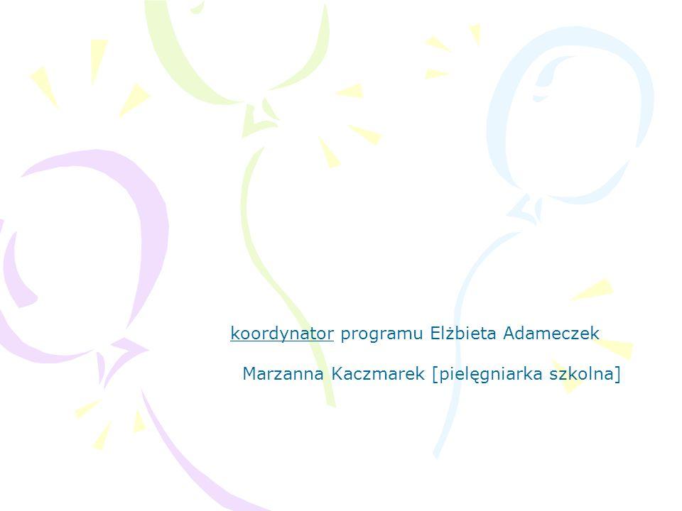 koordynator programu Elżbieta Adameczek Marzanna Kaczmarek [pielęgniarka szkolna]