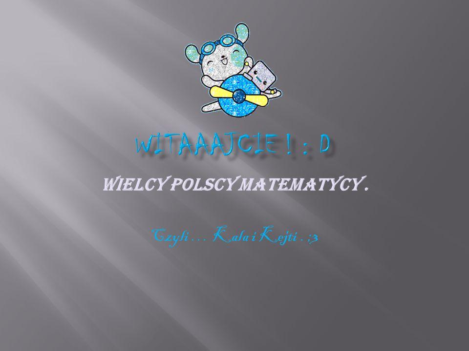 Wielcy Polscy Matematycy. Czyli … Kala i Kejti. ;3