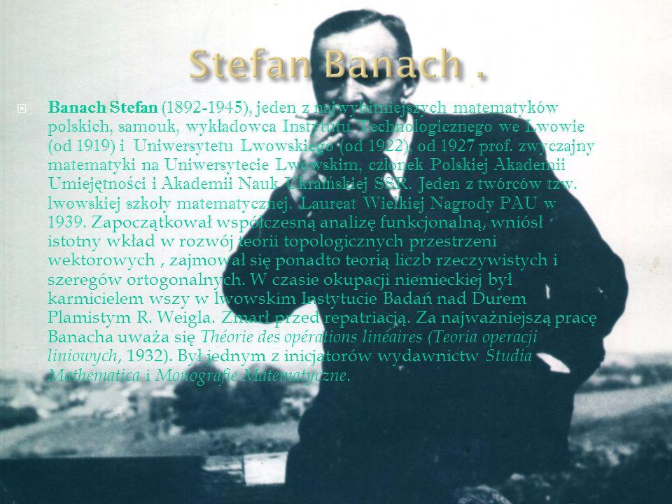 Banach Stefan (1892-1945), jeden z najwybitniejszych matematyków polskich, samouk, wyk ł adowca Instytutu Technologicznego we Lwowie (od 1919) i Uniwe