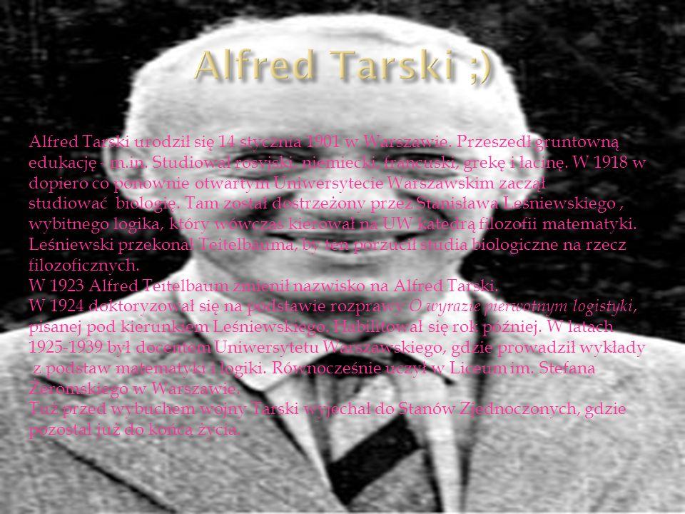Alfred Tarski urodził się 14 stycznia 1901 w Warszawie. Przeszedł gruntowną edukację - m.in. Studiował rosyjski, niemiecki, francuski, grekę i łacinę.