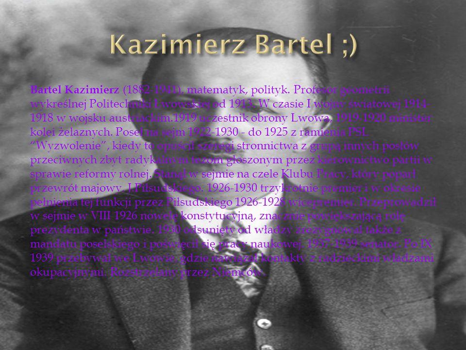 Bartel Kazimierz (1882-1941), matematyk, polityk. Profesor geometrii wykreślnej Politechniki Lwowskiej od 1913. W czasie I wojny światowej 1914- 1918