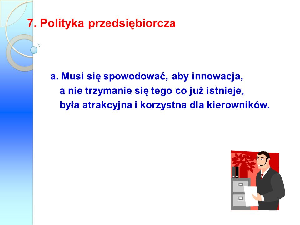 7. Polityka przedsiębiorcza a. Musi się spowodować, aby innowacja, a nie trzymanie się tego co już istnieje, była atrakcyjna i korzystna dla kierownik