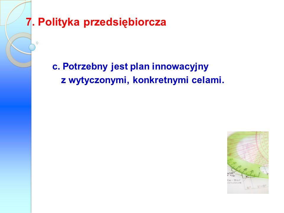 c. Potrzebny jest plan innowacyjny z wytyczonymi, konkretnymi celami. 7. Polityka przedsiębiorcza