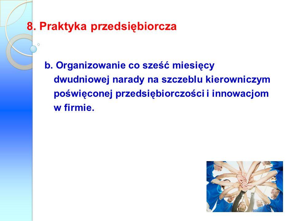 b. Organizowanie co sześć miesięcy dwudniowej narady na szczeblu kierowniczym poświęconej przedsiębiorczości i innowacjom w firmie. 8. Praktyka przeds