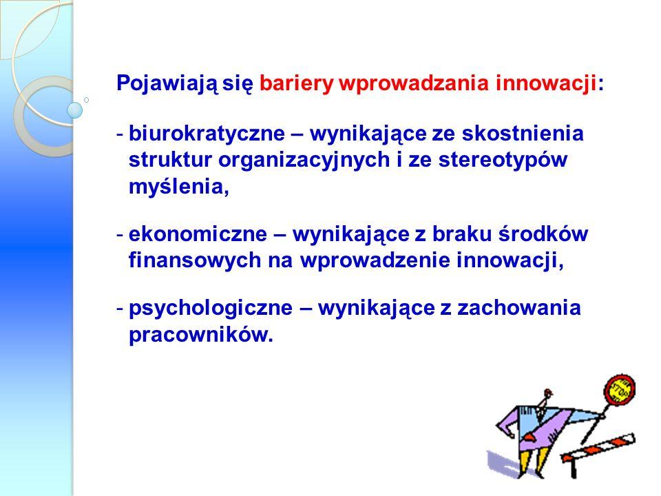 Pojawiają się bariery wprowadzania innowacji: -biurokratyczne – wynikające ze skostnienia struktur organizacyjnych i ze stereotypów myślenia, -ekonomi