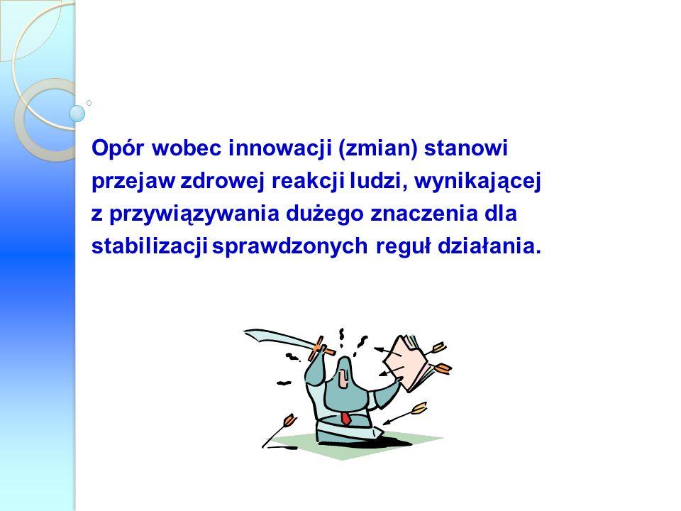 Opór wobec innowacji (zmian) stanowi przejaw zdrowej reakcji ludzi, wynikającej z przywiązywania dużego znaczenia dla stabilizacji sprawdzonych reguł