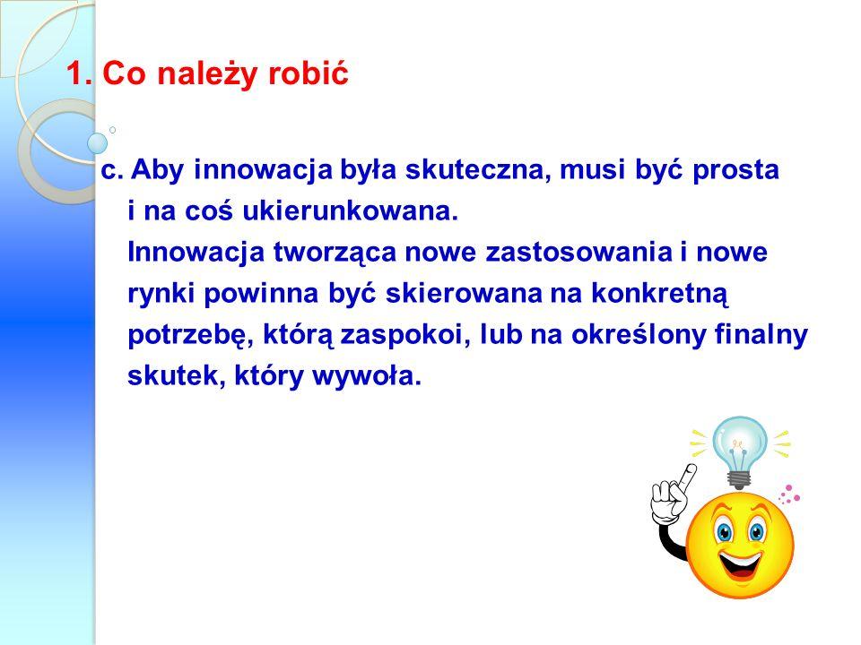 c. Aby innowacja była skuteczna, musi być prosta i na coś ukierunkowana. Innowacja tworząca nowe zastosowania i nowe rynki powinna być skierowana na k