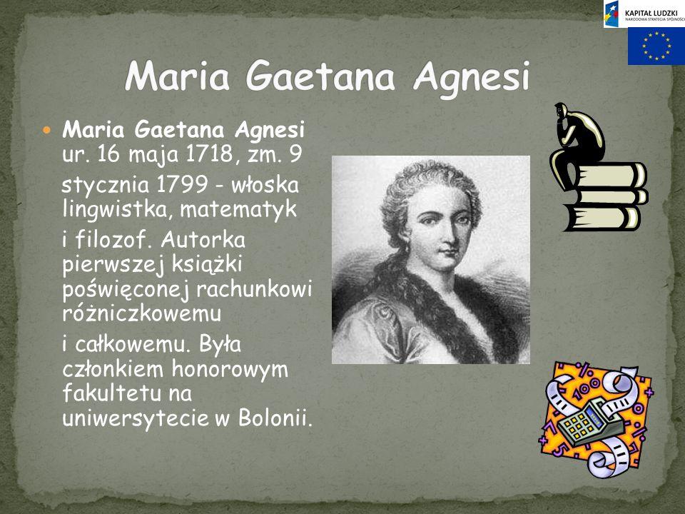Maria Gaetana Agnesi ur. 16 maja 1718, zm. 9 stycznia 1799 - włoska lingwistka, matematyk i filozof. Autorka pierwszej książki poświęconej rachunkowi
