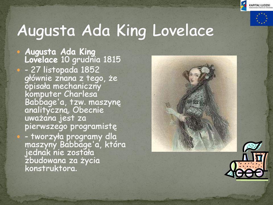 Augusta Ada King Lovelace 10 grudnia 1815 - 27 listopada 1852 głównie znana z tego, że opisała mechaniczny komputer Charlesa Babbage'a, tzw. maszynę a