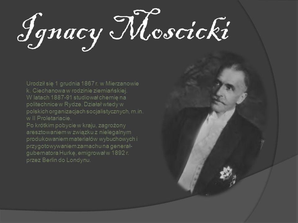 Ignacy Moscicki Urodził się 1 grudnia 1867 r. w Mierzanowie k. Ciechanowa w rodzinie ziemiańskiej. W latach 1887-91 studiował chemię na politechnice w