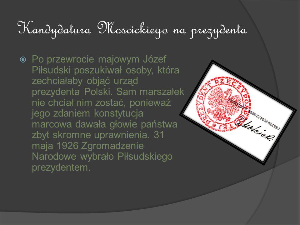 Kandydatura Moscickiego na prezydenta Po przewrocie majowym Józef Piłsudski poszukiwał osoby, która zechciałaby objąć urząd prezydenta Polski. Sam mar