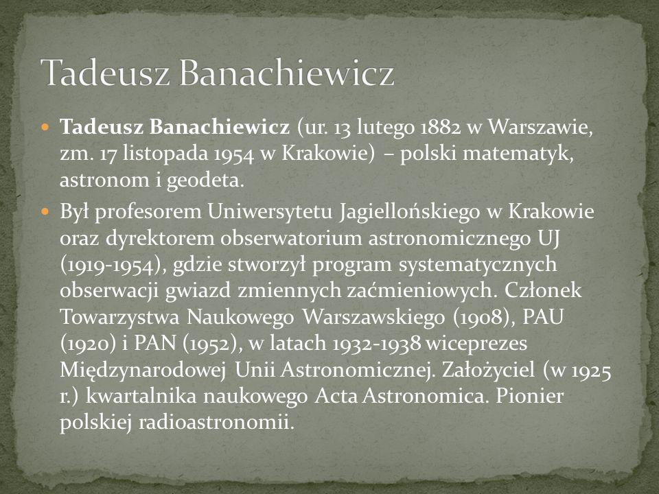 Tadeusz Banachiewicz (ur. 13 lutego 1882 w Warszawie, zm. 17 listopada 1954 w Krakowie) – polski matematyk, astronom i geodeta. Był profesorem Uniwers