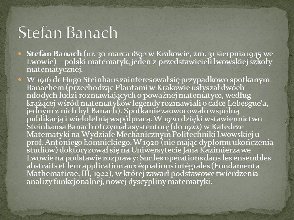 Stefan Banach (ur. 30 marca 1892 w Krakowie, zm. 31 sierpnia 1945 we Lwowie) – polski matematyk, jeden z przedstawicieli lwowskiej szkoły matematyczne