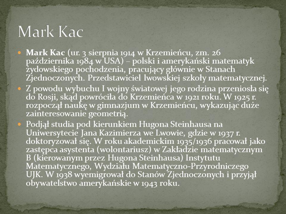 Mark Kac (ur. 3 sierpnia 1914 w Krzemieńcu, zm. 26 października 1984 w USA) – polski i amerykański matematyk żydowskiego pochodzenia, pracujący główni
