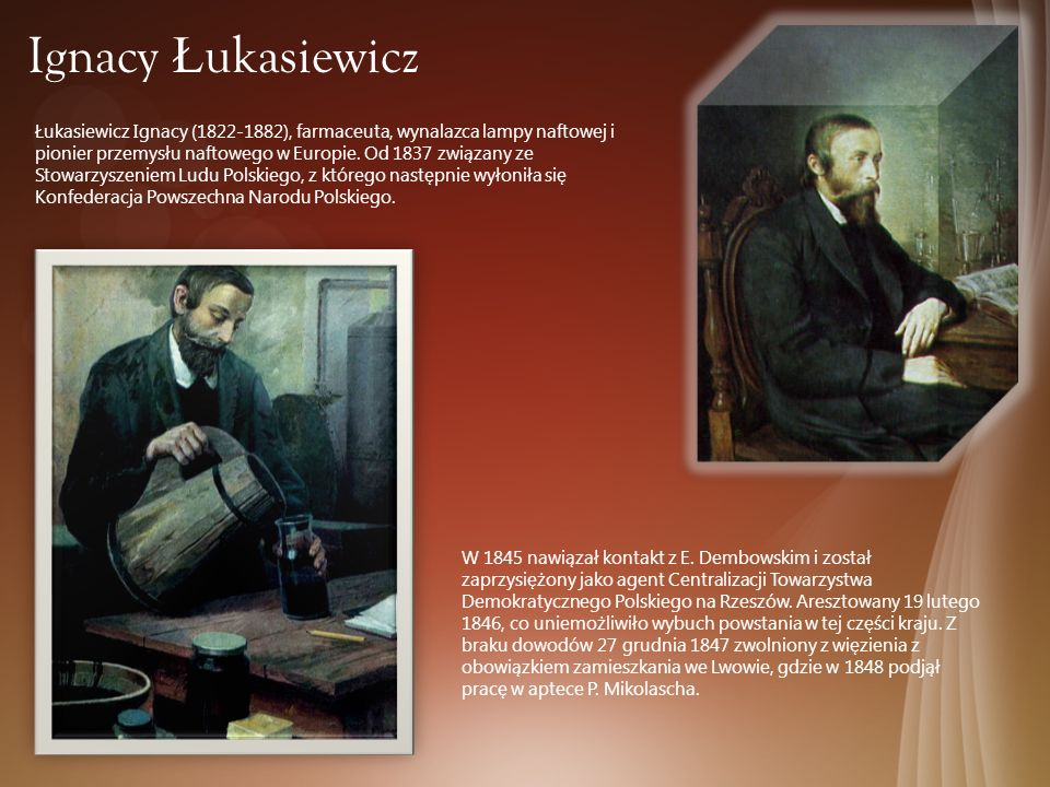 Ignacy Ł ukasiewicz Łukasiewicz Ignacy (1822-1882), farmaceuta, wynalazca lampy naftowej i pionier przemysłu naftowego w Europie. Od 1837 związany ze