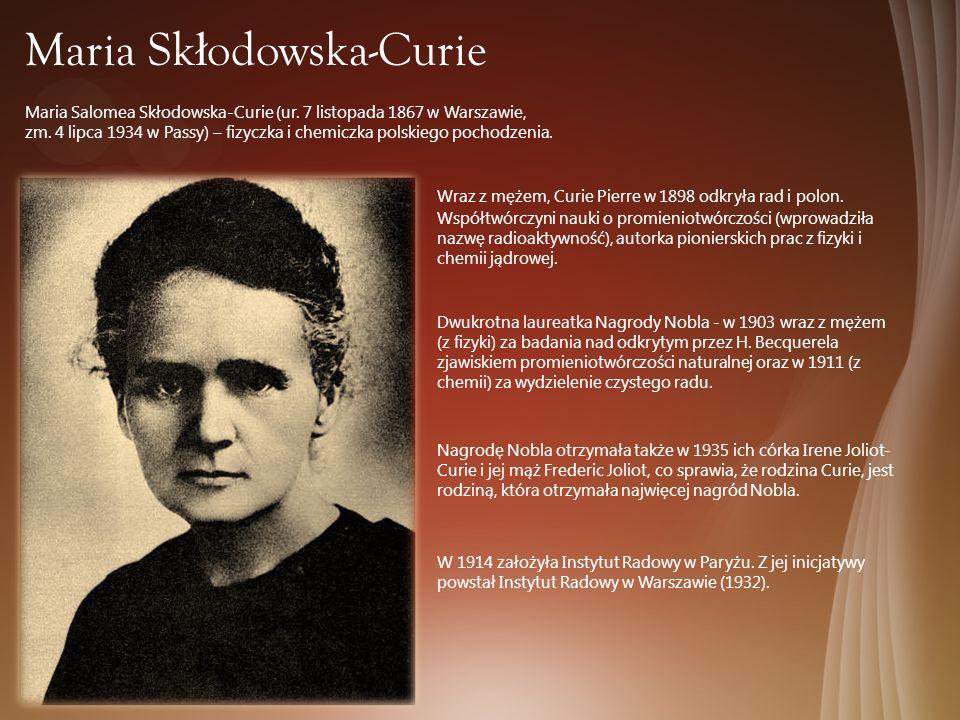 Maria Sk ł odowska-Curie Maria Salomea Skłodowska-Curie (ur. 7 listopada 1867 w Warszawie, zm. 4 lipca 1934 w Passy) – fizyczka i chemiczka polskiego