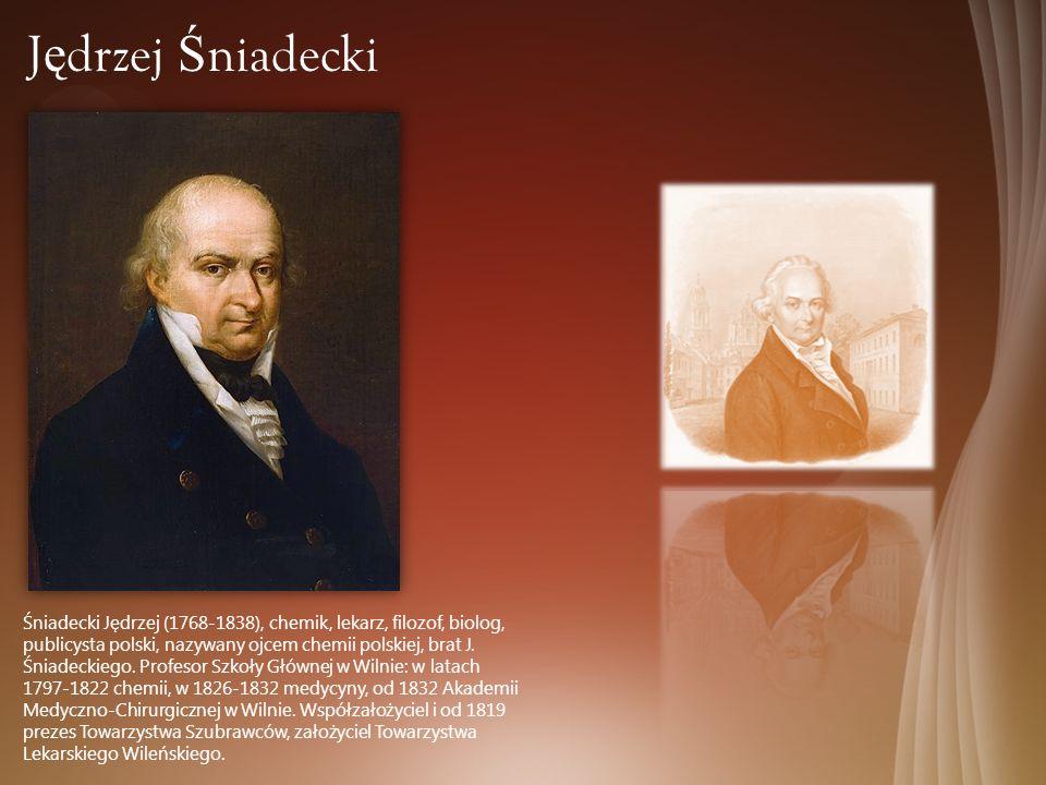 Śniadecki Jędrzej (1768-1838), chemik, lekarz, filozof, biolog, publicysta polski, nazywany ojcem chemii polskiej, brat J. Śniadeckiego. Profesor Szko