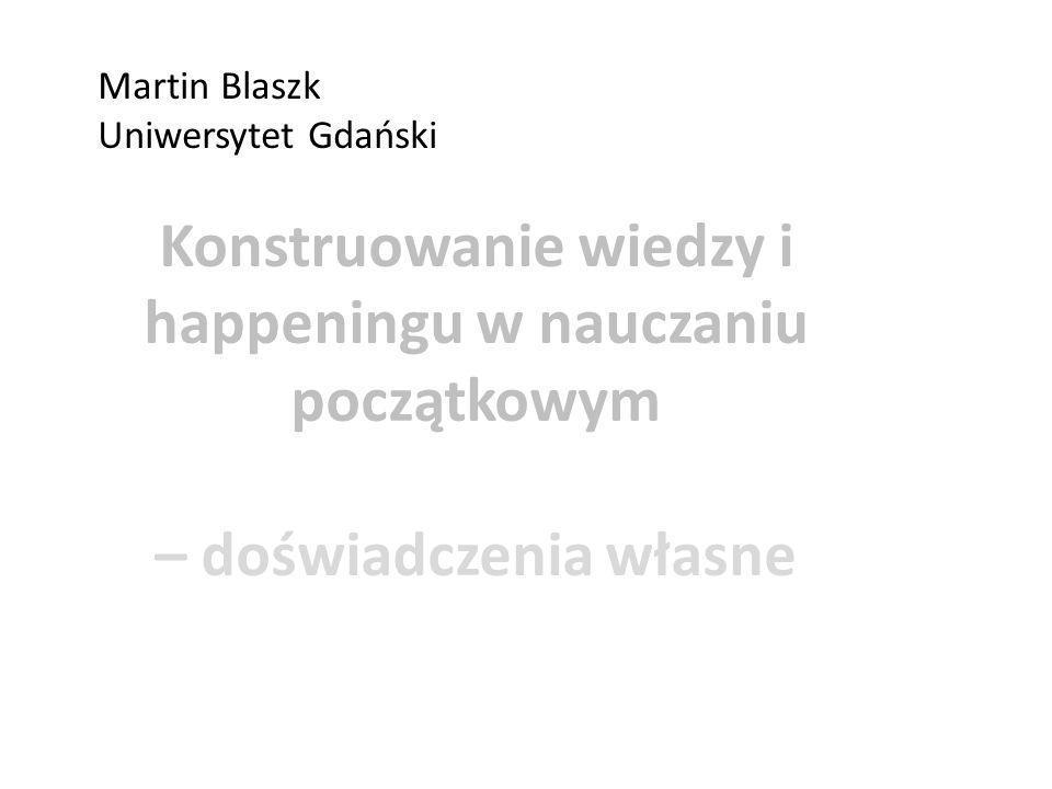 Konstruowanie wiedzy i happeningu w nauczaniu początkowym – doświadczenia własne Martin Blaszk Uniwersytet Gdański