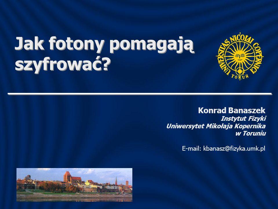Konrad Banaszek Instytut Fizyki Uniwersytet Mikołaja Kopernika w Toruniu E-mail: kbanasz@fizyka.umk.pl Jak fotony pomagają szyfrować?