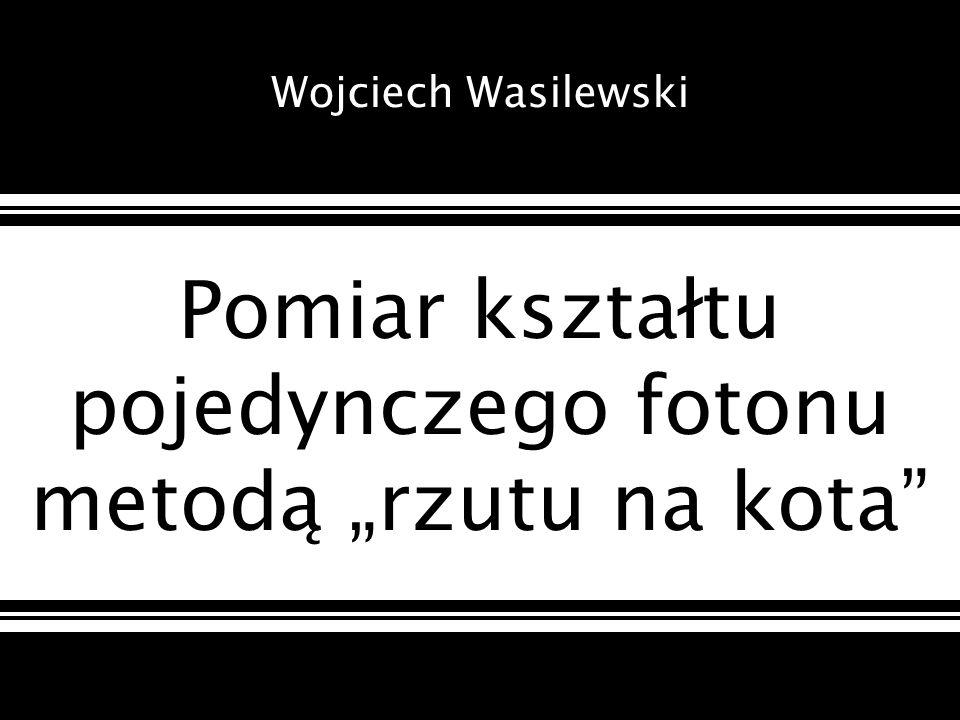 Pomiar kształtu pojedynczego fotonu metodą rzutu na kota Wojciech Wasilewski
