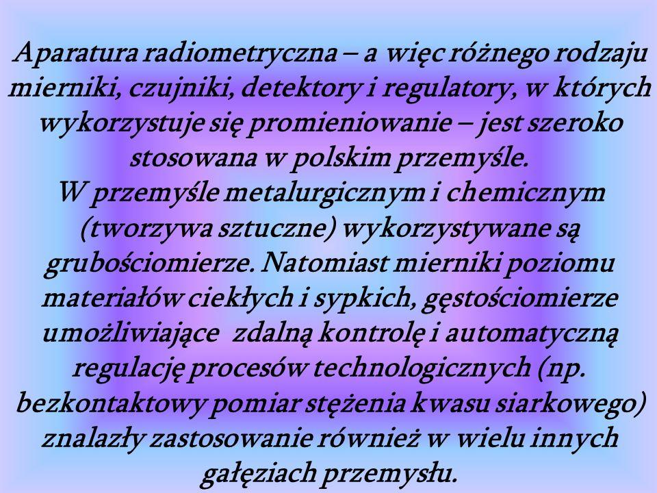 Aparatura radiometryczna – a więc różnego rodzaju mierniki, czujniki, detektory i regulatory, w których wykorzystuje się promieniowanie – jest szeroko