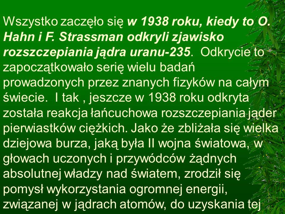 Wszystko zaczęło się w 1938 roku, kiedy to O. Hahn i F. Strassman odkryli zjawisko rozszczepiania jądra uranu-235. Odkrycie to zapoczątkowało serię wi