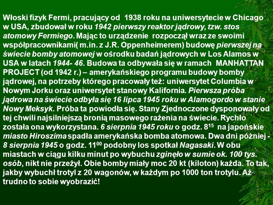 Włoski fizyk Fermi, pracujący od 1938 roku na uniwersytecie w Chicago w USA, zbudował w roku 1942 pierwszy reaktor jądrowy, tzw. stos atomowy Fermiego