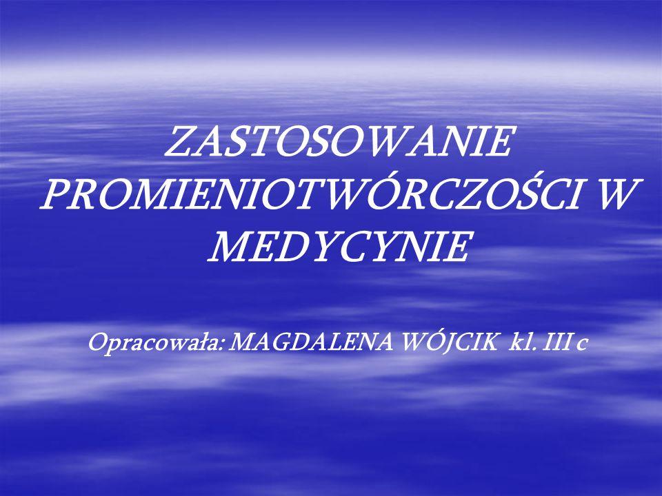 ZASTOSOWANIE PROMIENIOTWÓRCZOŚCI W MEDYCYNIE Opracowała: MAGDALENA WÓJCIK kl. III c