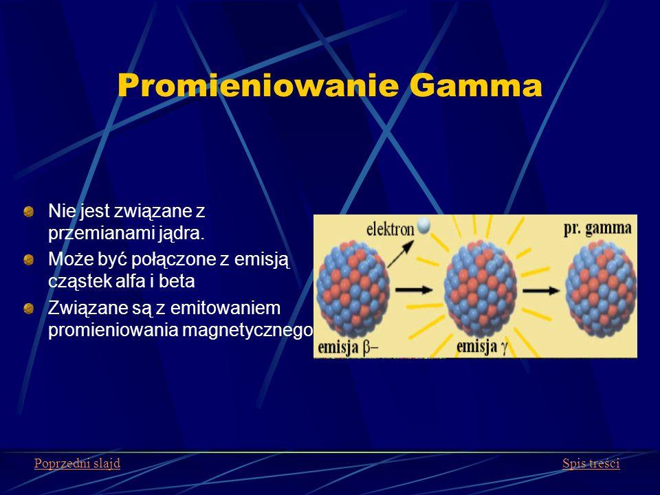Promieniowanie Gamma Nie jest związane z przemianami jądra. Może być połączone z emisją cząstek alfa i beta Związane są z emitowaniem promieniowania m