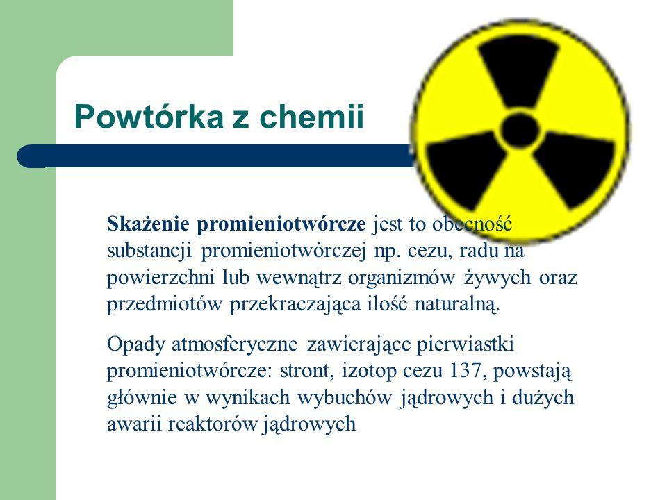 Powtórka z chemii Skażenie promieniotwórcze jest to obecność substancji promieniotwórczej np. cezu, radu na powierzchni lub wewnątrz organizmów żywych