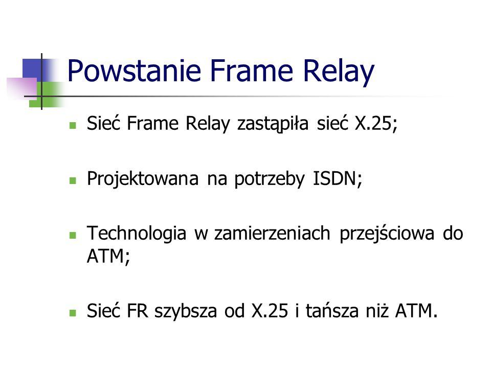 Powstanie Frame Relay Sieć Frame Relay zastąpiła sieć X.25; Projektowana na potrzeby ISDN; Technologia w zamierzeniach przejściowa do ATM; Sieć FR szy
