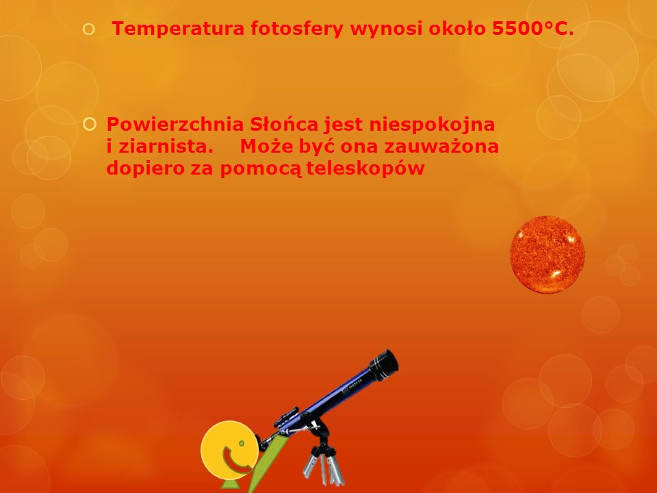 Temperatura fotosfery wynosi około 5500°C. Powierzchnia Słońca jest niespokojna i ziarnista. Może być ona zauważona dopiero za pomocą teleskopów