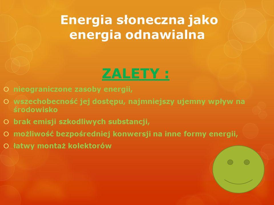 Energia słoneczna jako energia odnawialna ZALETY : nieograniczone zasoby energii, wszechobecność jej dostępu, najmniejszy ujemny wpływ na środowisko b