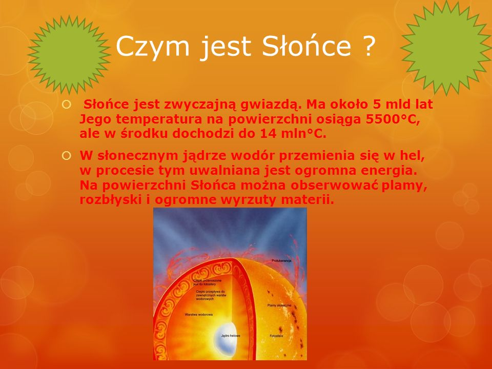Czym jest Słońce ? Słońce jest zwyczajną gwiazdą. Ma około 5 mld lat Jego temperatura na powierzchni osiąga 5500°C, ale w środku dochodzi do 14 mln°C.