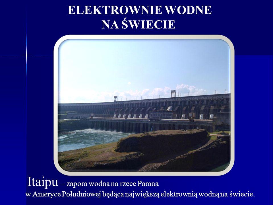 ELEKTROWNIE WODNE NA ŚWIECIE Itaipu – zapora wodna na rzece Parana w Ameryce Południowej będąca największą elektrownią wodną na świecie.