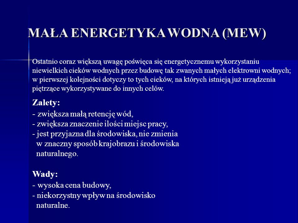 MAŁA ENERGETYKA WODNA (MEW) Zalety: - zwiększa małą retencję wód, - zwiększa znaczenie ilości miejsc pracy, - jest przyjazna dla środowiska, nie zmien