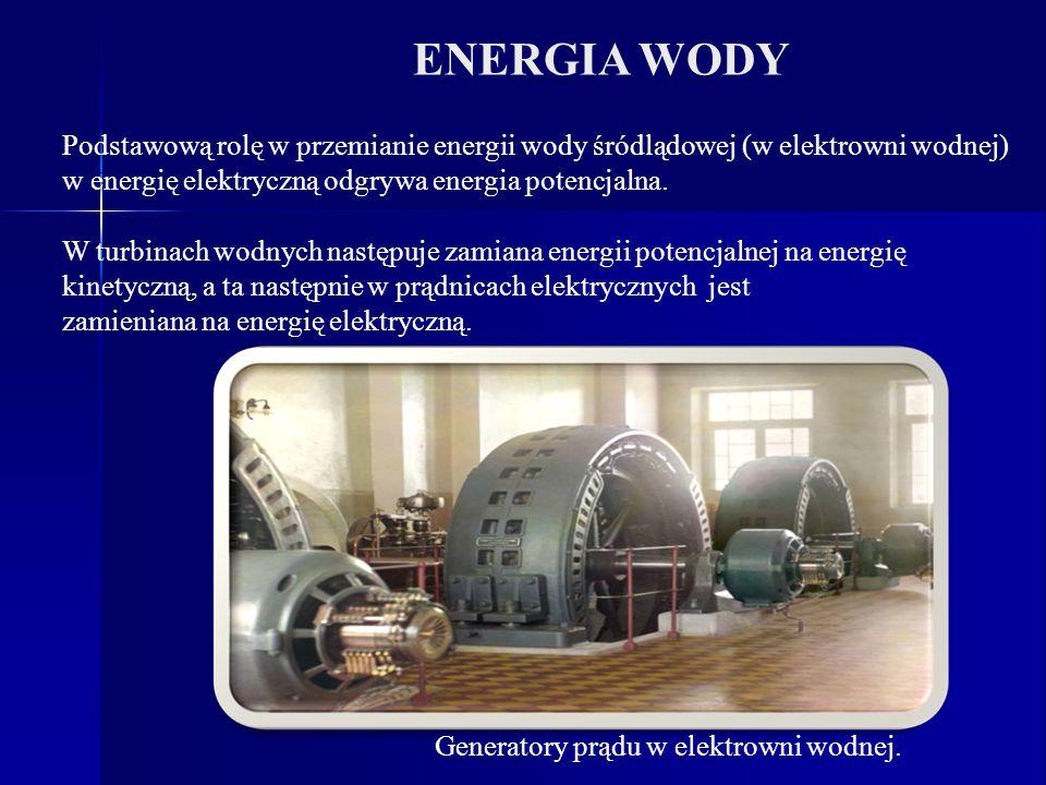 ENERGIA WODY Podstawową rolę w przemianie energii wody śródlądowej (w elektrowni wodnej) w energię elektryczną odgrywa energia potencjalna. W turbinac