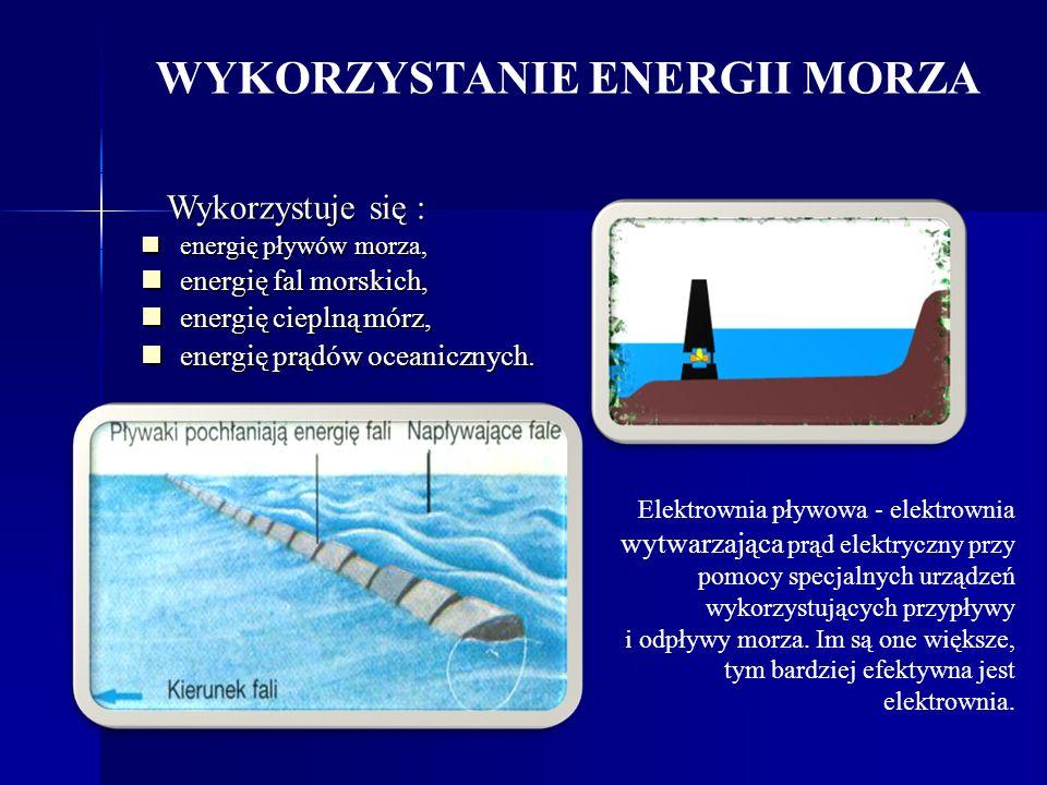 WYKORZYSTANIE ENERGII MORZA Wykorzystuje się : Wykorzystuje się : energię pływów morza, energię pływów morza, energię fal morskich, energię fal morski