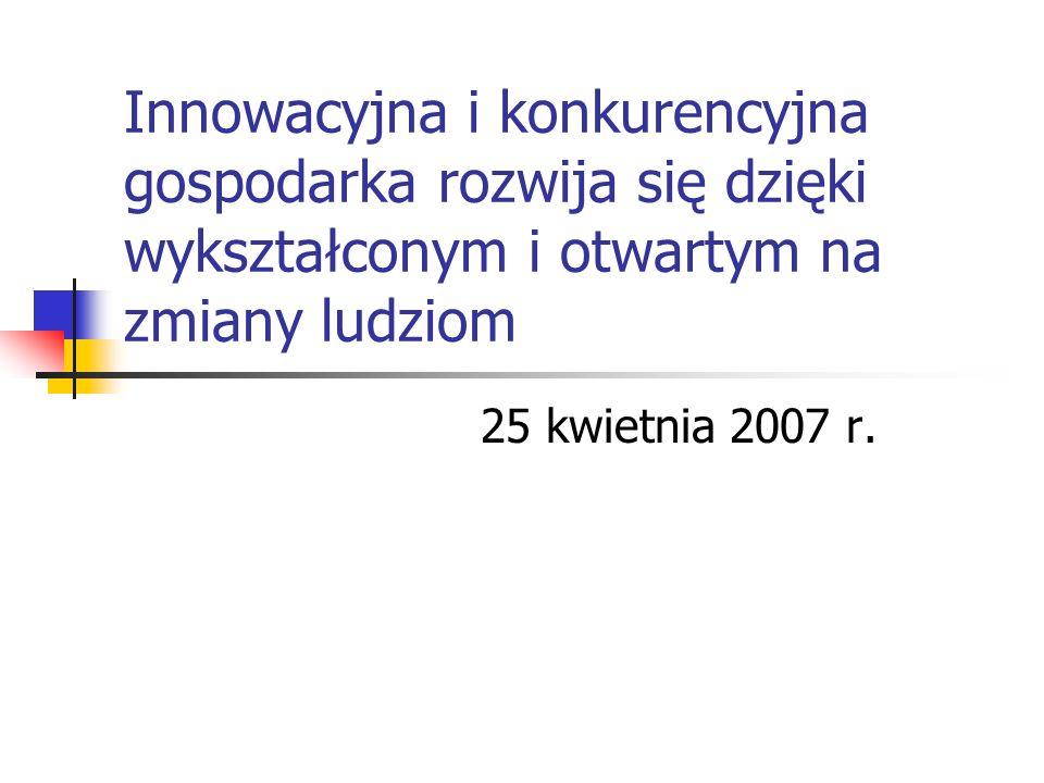 Innowacyjna i konkurencyjna gospodarka rozwija się dzięki wykształconym i otwartym na zmiany ludziom 25 kwietnia 2007 r.