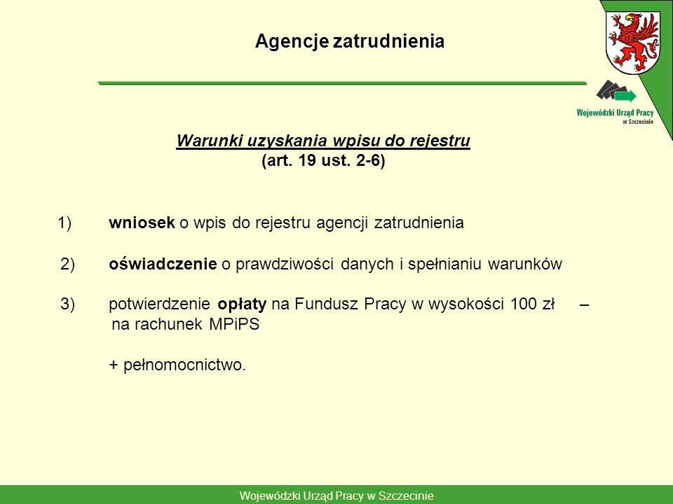 Wojewódzki Urząd Pracy w Szczecinie Agencje zatrudnienia Warunki uzyskania wpisu do rejestru (art. 19 ust. 2-6) 1) wniosek o wpis do rejestru agencji