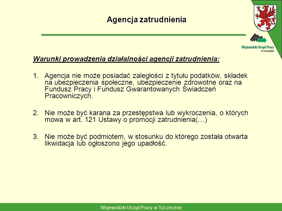 Wojewódzki Urząd Pracy w Szczecinie Agencja zatrudnienia Warunki prowadzenia działalności agencji zatrudnienia: 1.Agencja nie może posiadać zaległości z tytułu podatków, składek na ubezpieczenia społeczne, ubezpieczenie zdrowotne oraz na Fundusz Pracy i Fundusz Gwarantowanych Świadczeń Pracowniczych.