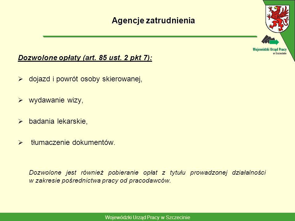 Wojewódzki Urząd Pracy w Szczecinie Agencje zatrudnienia Dozwolone opłaty (art. 85 ust. 2 pkt 7): dojazd i powrót osoby skierowanej, wydawanie wizy, b