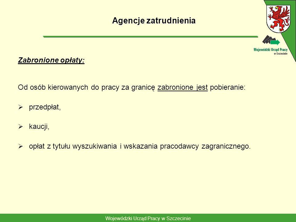 Wojewódzki Urząd Pracy w Szczecinie Agencje zatrudnienia Zabronione opłaty: Od osób kierowanych do pracy za granicę zabronione jest pobieranie: przedpłat, kaucji, opłat z tytułu wyszukiwania i wskazania pracodawcy zagranicznego.