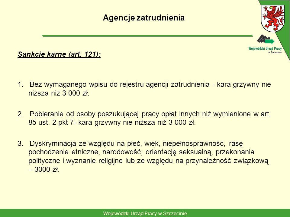 Wojewódzki Urząd Pracy w Szczecinie Agencje zatrudnienia Sankcje karne (art. 121): 1. Bez wymaganego wpisu do rejestru agencji zatrudnienia - kara grz