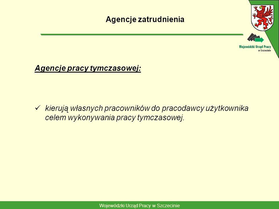 Wojewódzki Urząd Pracy w Szczecinie Agencje zatrudnienia Agencje pracy tymczasowej: kierują własnych pracowników do pracodawcy użytkownika celem wykonywania pracy tymczasowej.
