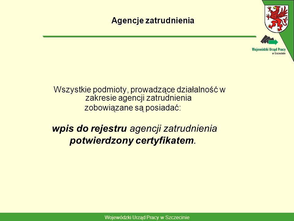 Wojewódzki Urząd Pracy w Szczecinie Agencje zatrudnienia Wszystkie podmioty, prowadzące działalność w zakresie agencji zatrudnienia zobowiązane są posiadać: wpis do rejestru agencji zatrudnienia potwierdzony certyfikatem.